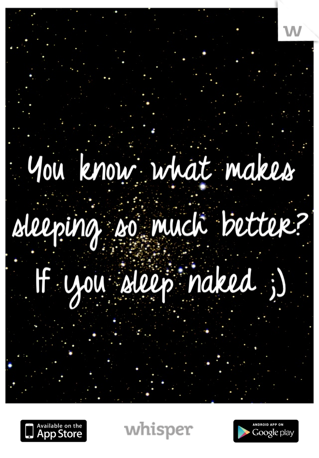 You know what makes sleeping so much better? If you sleep naked ;)
