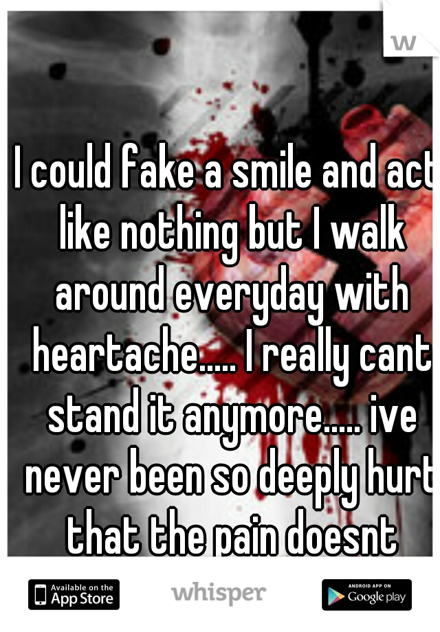 I could fake a smile and act like nothing but I walk around everyday with heartache..... I really cant stand it anymore..... ive never been so deeply hurt that the pain doesnt stop.....