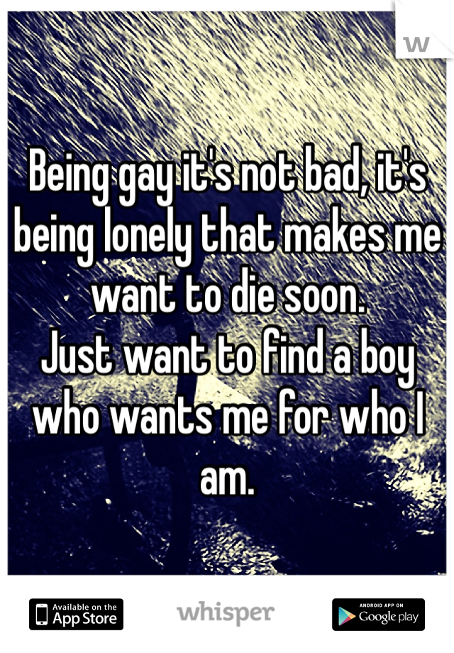 Being gay it's not bad, it's being lonely that makes me want to die soon. Just want to find a boy who wants me for who I am.
