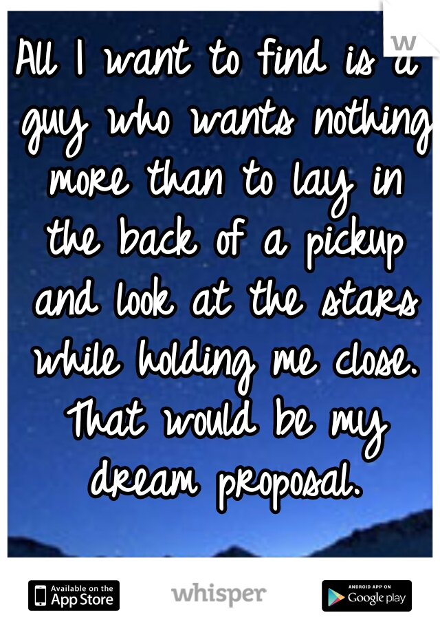 All I want to find is a guy who wants nothing more than to lay in the back of a pickup and look at the stars while holding me close. That would be my dream proposal.