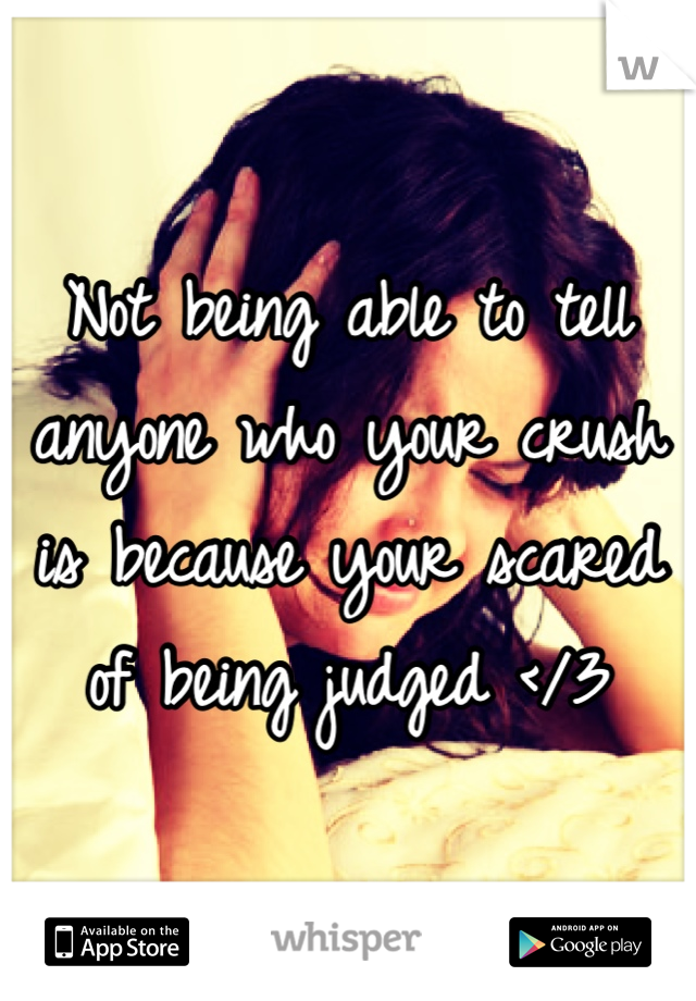 Not being able to tell anyone who your crush is because your scared of being judged </3