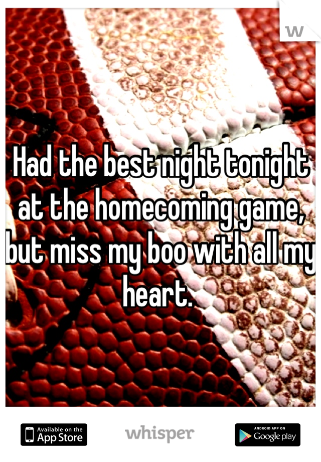 Had the best night tonight at the homecoming game, but miss my boo with all my heart.