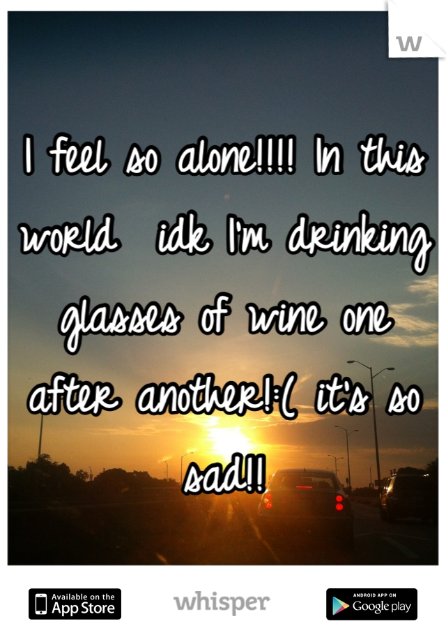 I feel so alone!!!! In this world  idk I'm drinking glasses of wine one after another!:( it's so sad!!