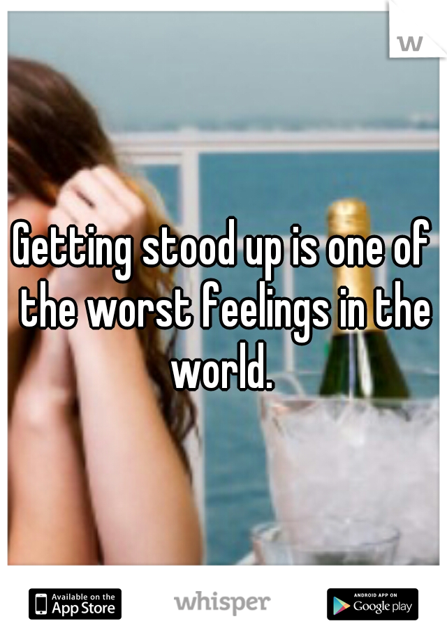 Getting stood up is one of the worst feelings in the world.