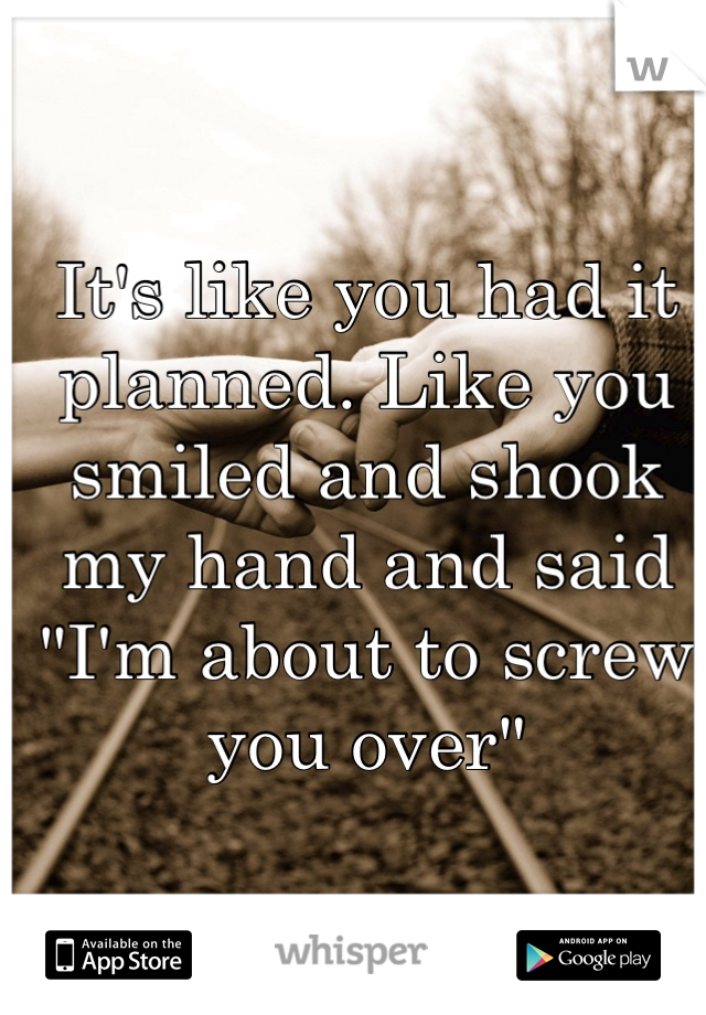 """It's like you had it planned. Like you smiled and shook my hand and said """"I'm about to screw you over"""""""
