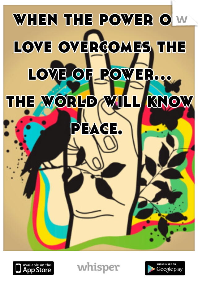 when the power of love overcomes the love of power... the world will know peace.