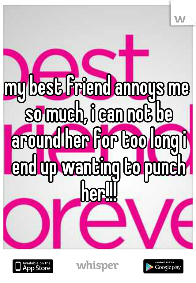 my best friend annoys me so much, i can not be around her for too long i end up wanting to punch her!!!