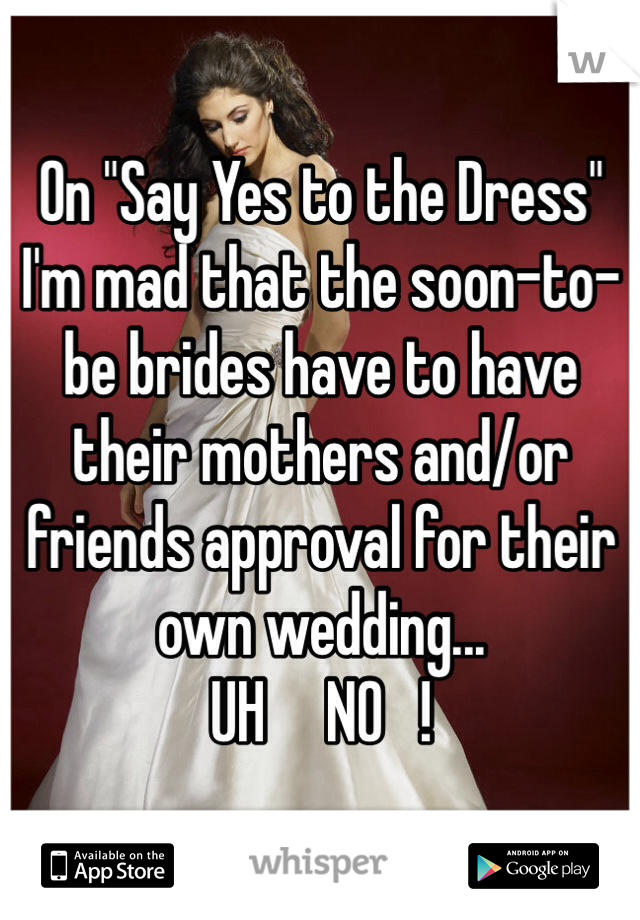 """On """"Say Yes to the Dress"""" I'm mad that the soon-to-be brides have to have their mothers and/or friends approval for their own wedding... UH     NO   !"""