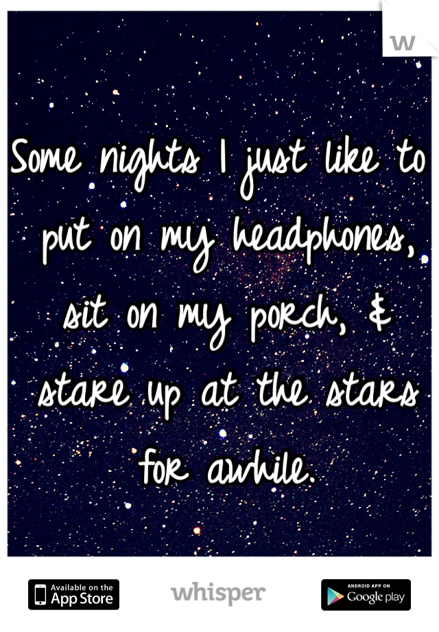 Some nights I just like to put on my headphones, sit on my porch, & stare up at the stars for awhile.