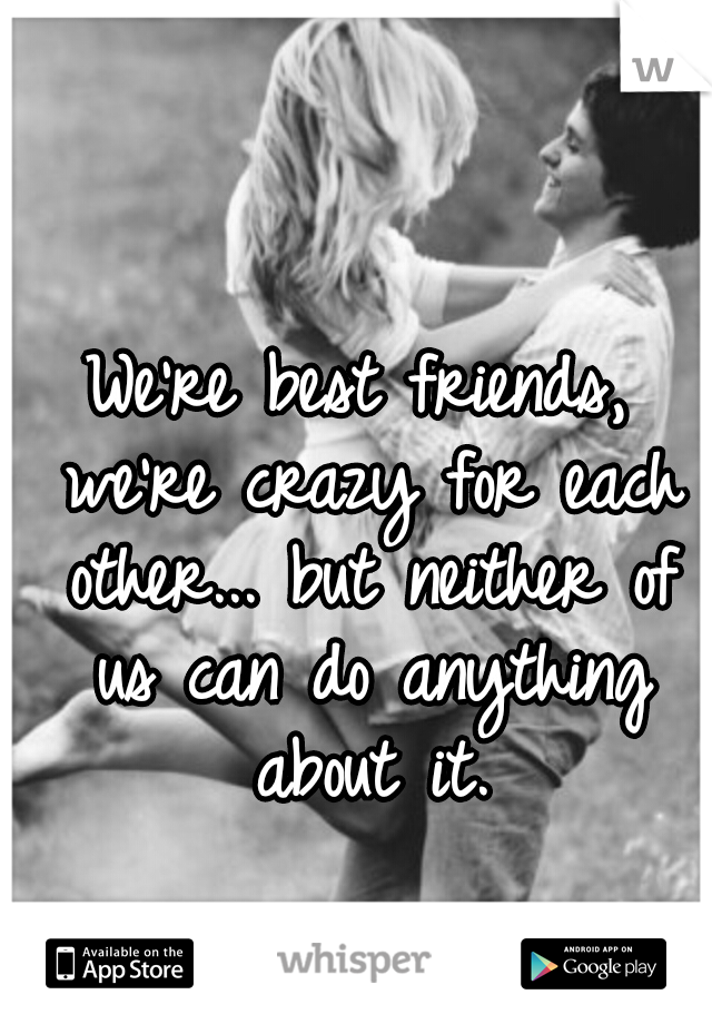 We're best friends, we're crazy for each other... but neither of us can do anything about it.