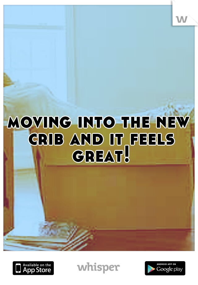 moving into the new crib and it feels great!