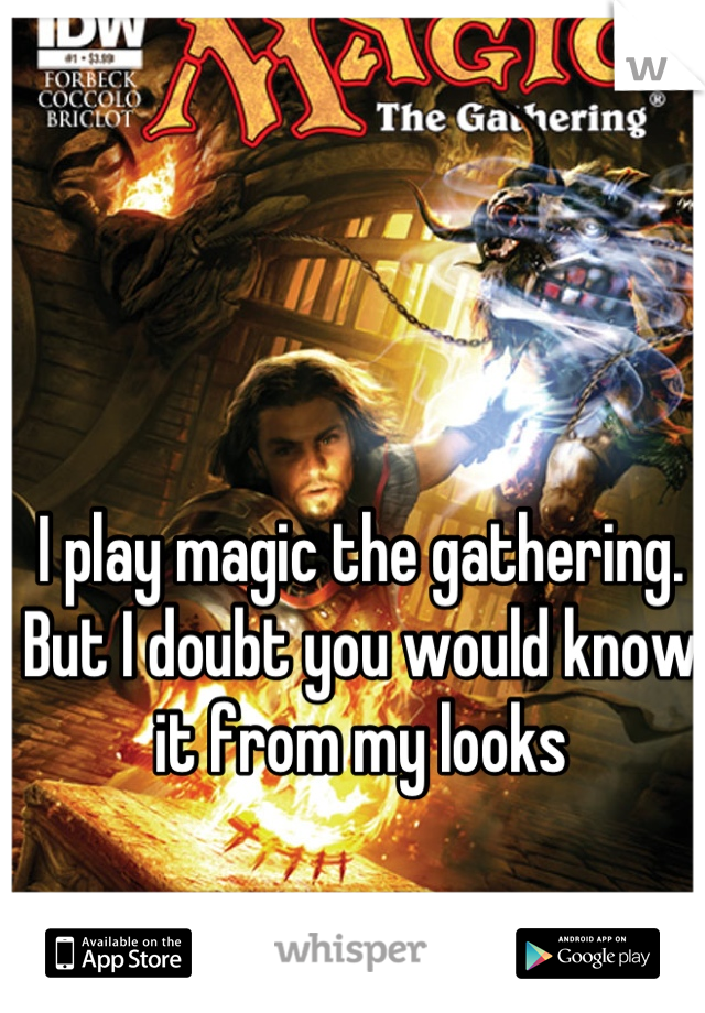 I play magic the gathering. But I doubt you would know it from my looks