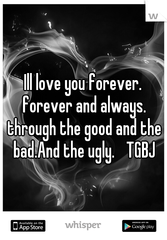 Ill love you forever. forever and always. through the good and the bad.And the ugly.  TGBJ