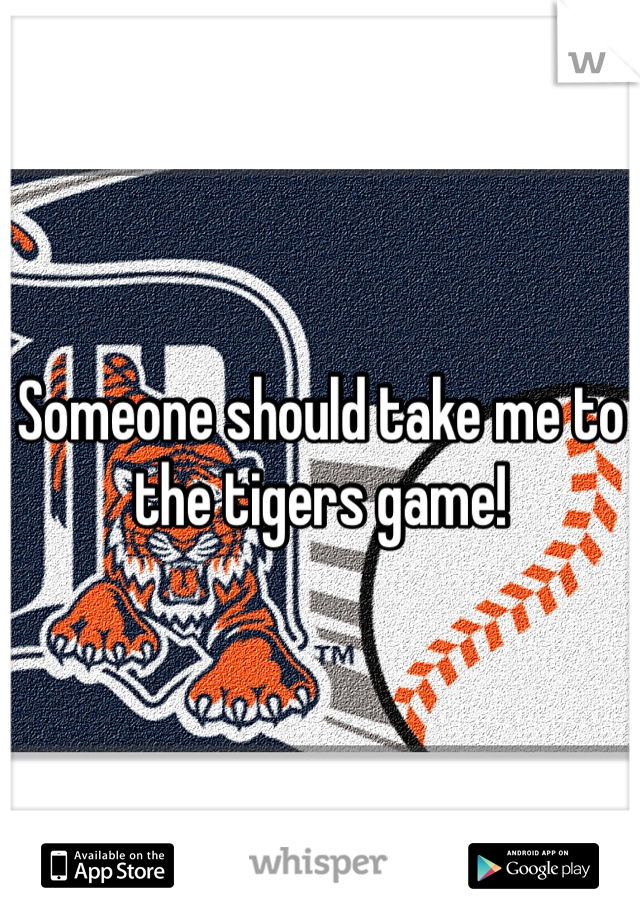 Someone should take me to the tigers game!