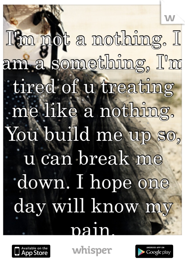 I'm not a nothing. I am a something, I'm tired of u treating me like a nothing. You build me up so, u can break me down. I hope one day will know my pain.
