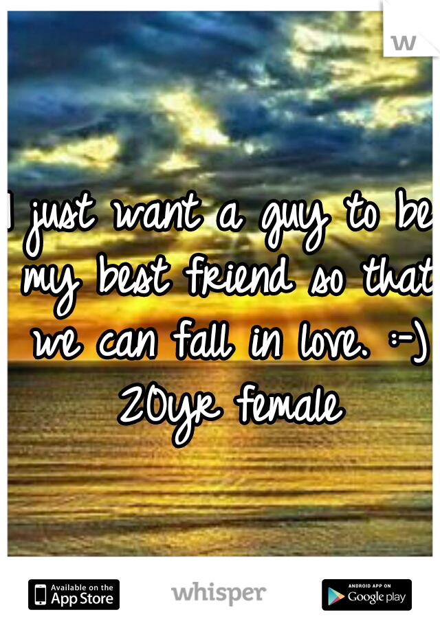 I just want a guy to be my best friend so that we can fall in love. :-) 20yr female