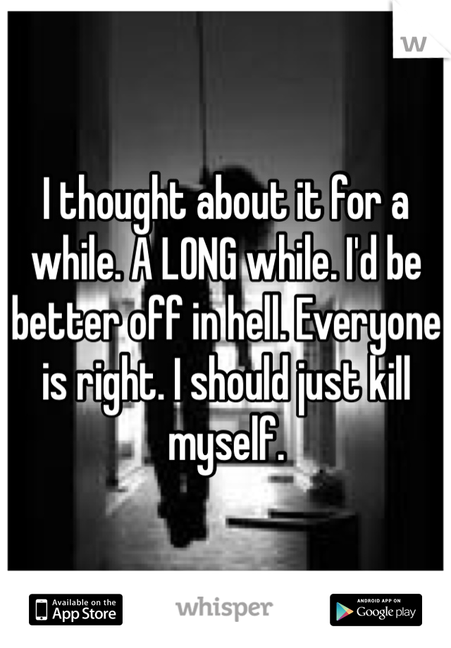 I thought about it for a while. A LONG while. I'd be better off in hell. Everyone is right. I should just kill myself.