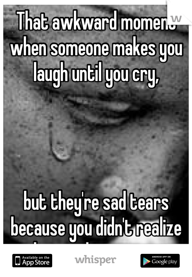 That awkward moment when someone makes you laugh until you cry,      but they're sad tears because you didn't realize how sad you were.
