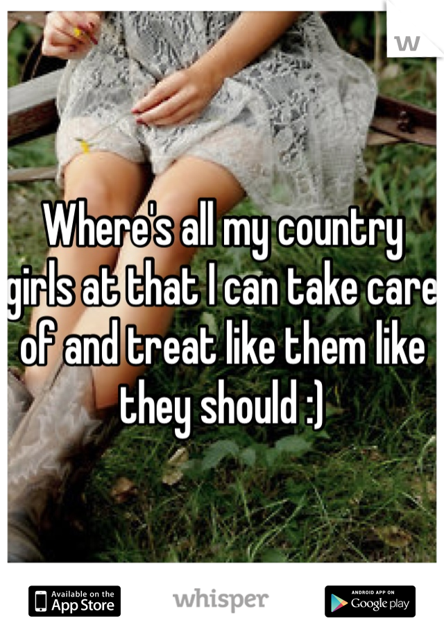 Where's all my country girls at that I can take care of and treat like them like they should :)