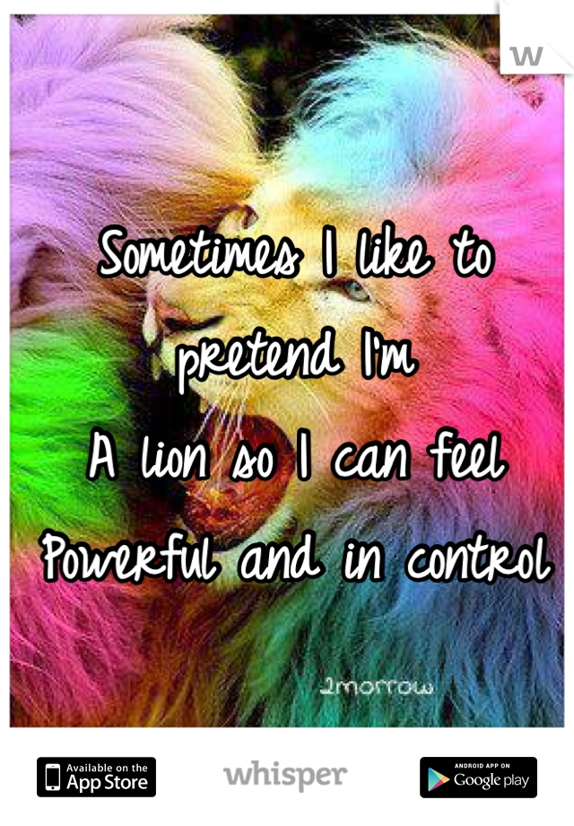 Sometimes I like to pretend I'm A lion so I can feel Powerful and in control