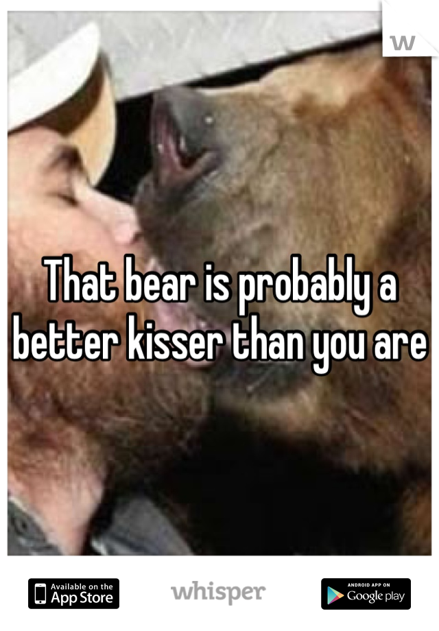 That bear is probably a better kisser than you are