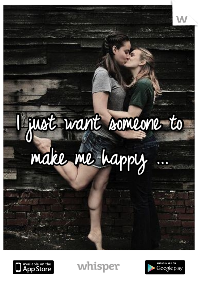 I just want someone to make me happy ...
