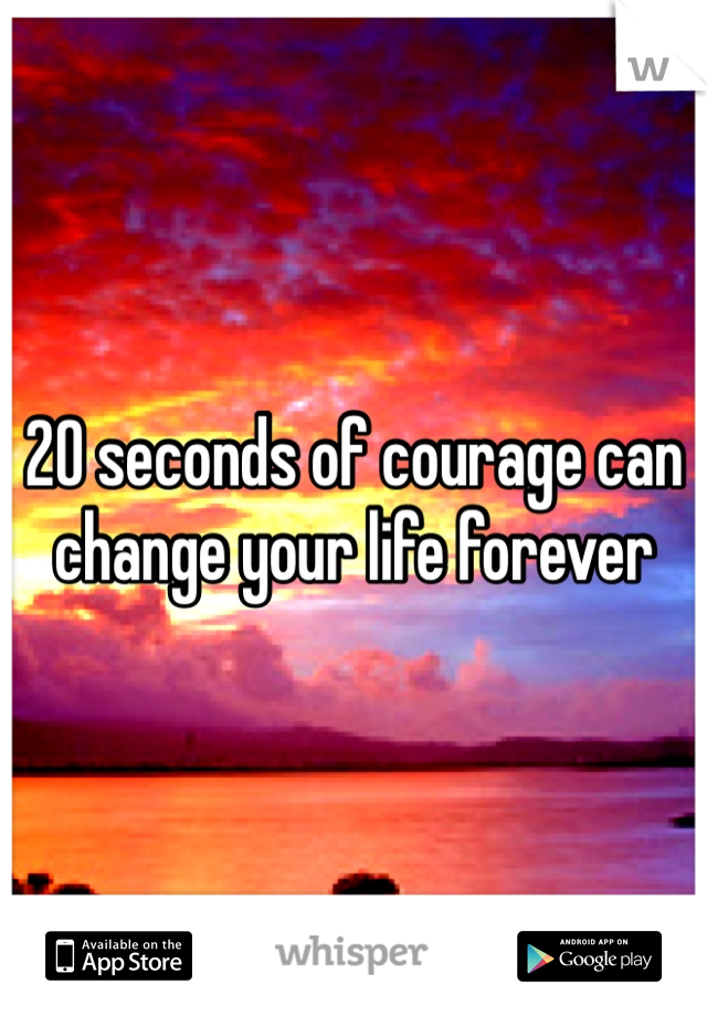 20 seconds of courage can change your life forever