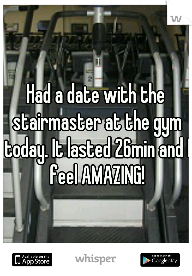 Had a date with the stairmaster at the gym today. It lasted 26min and I feel AMAZING!