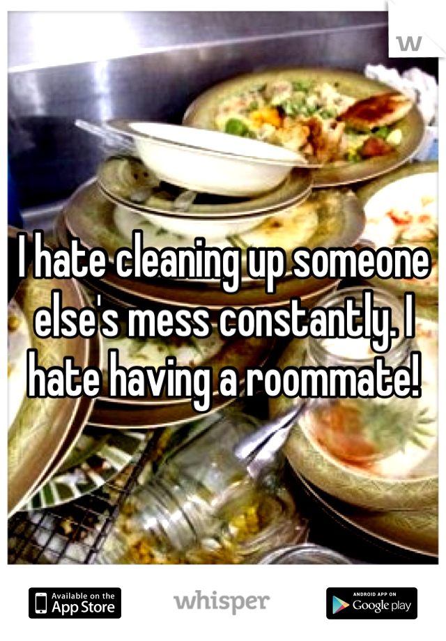 I hate cleaning up someone else's mess constantly. I hate having a roommate!