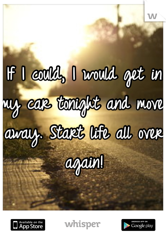 If I could, I would get in my car tonight and move away. Start life all over again!