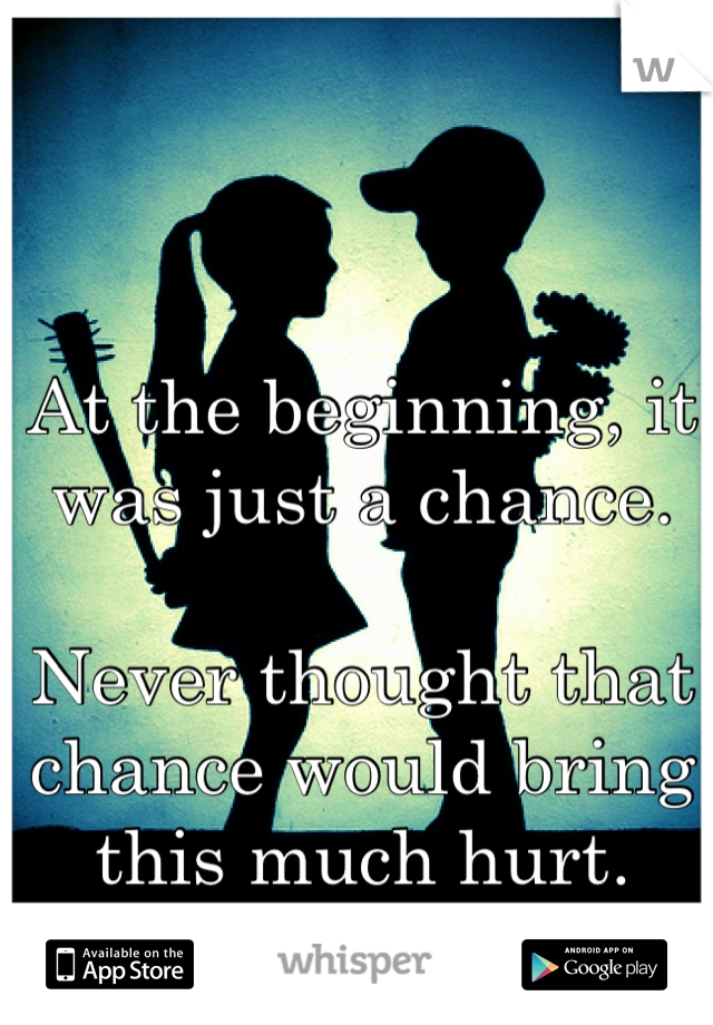 At the beginning, it was just a chance.   Never thought that chance would bring this much hurt.