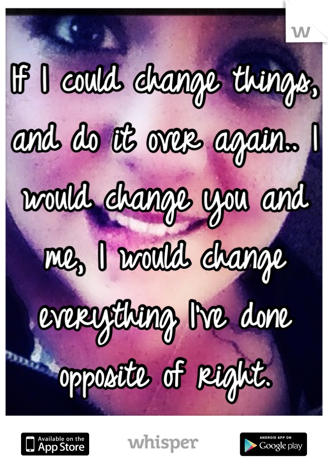 If I could change things, and do it over again.. I would change you and me, I would change everything I've done opposite of right.