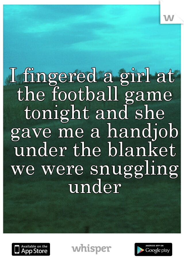 I fingered a girl at the football game tonight and she gave me a handjob under the blanket we were snuggling under