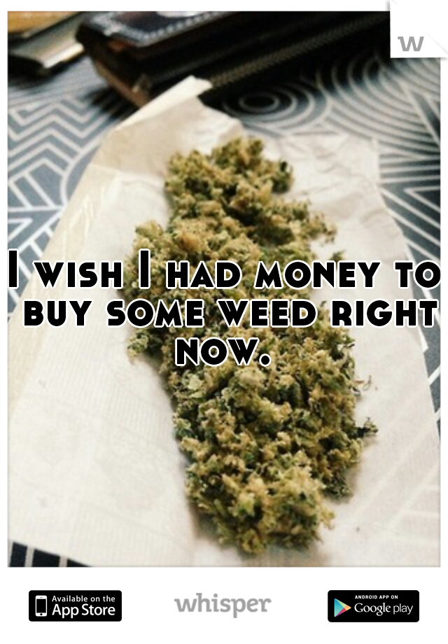 I wish I had money to buy some weed right now.