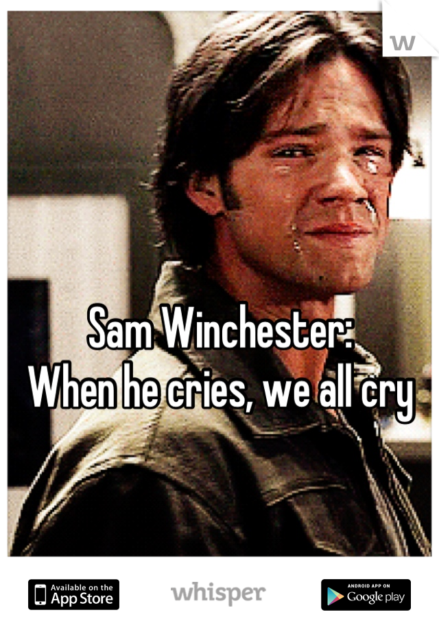 Sam Winchester: When he cries, we all cry