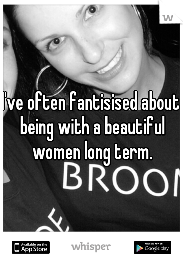 I've often fantisised about being with a beautiful women long term.