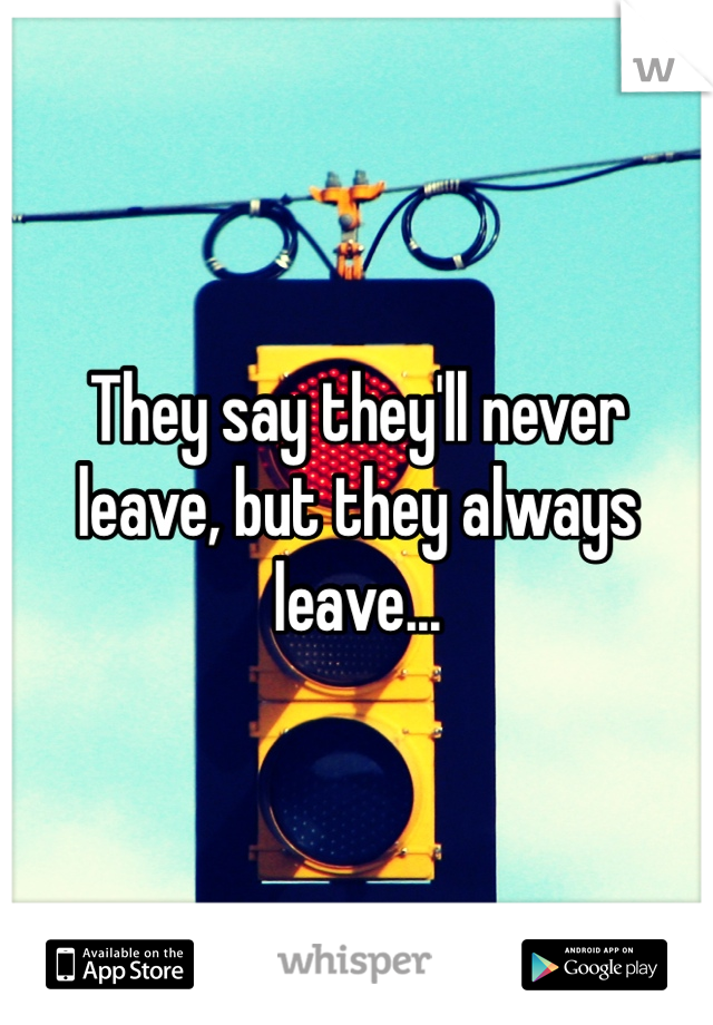 They say they'll never leave, but they always leave...