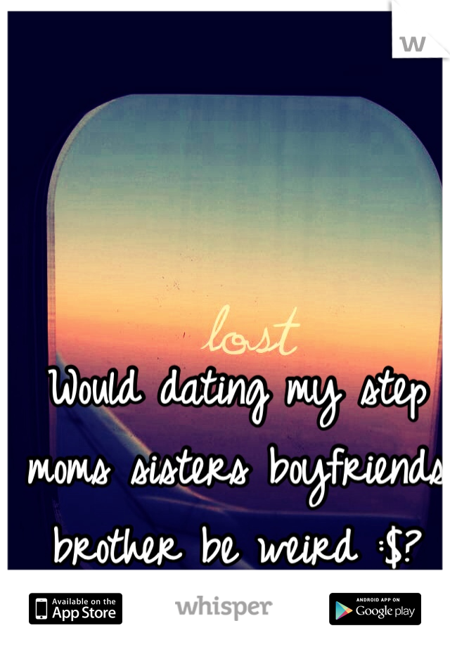 Would dating my step moms sisters boyfriends brother be weird :$?