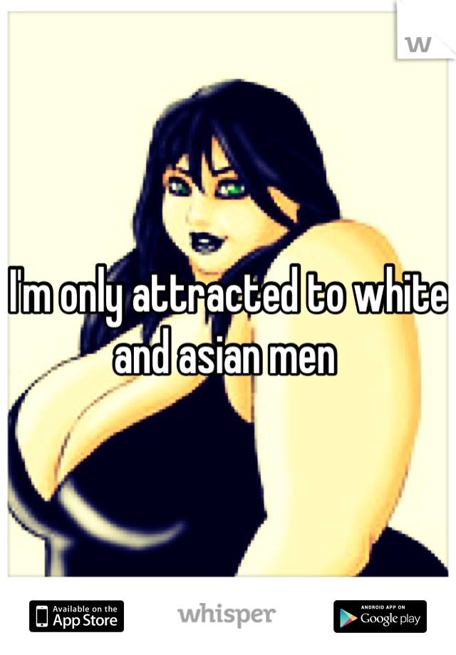 I'm only attracted to white and asian men