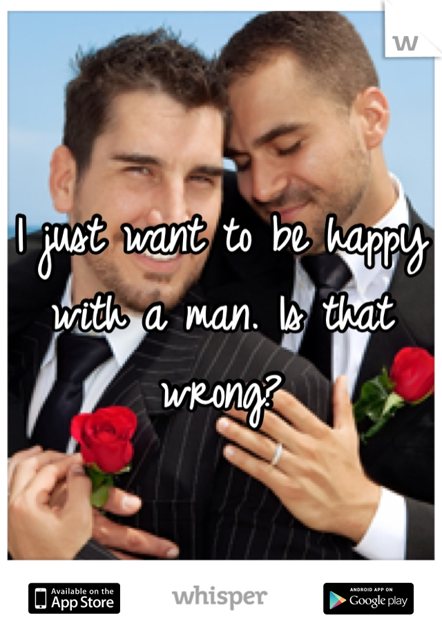 I just want to be happy with a man. Is that wrong?