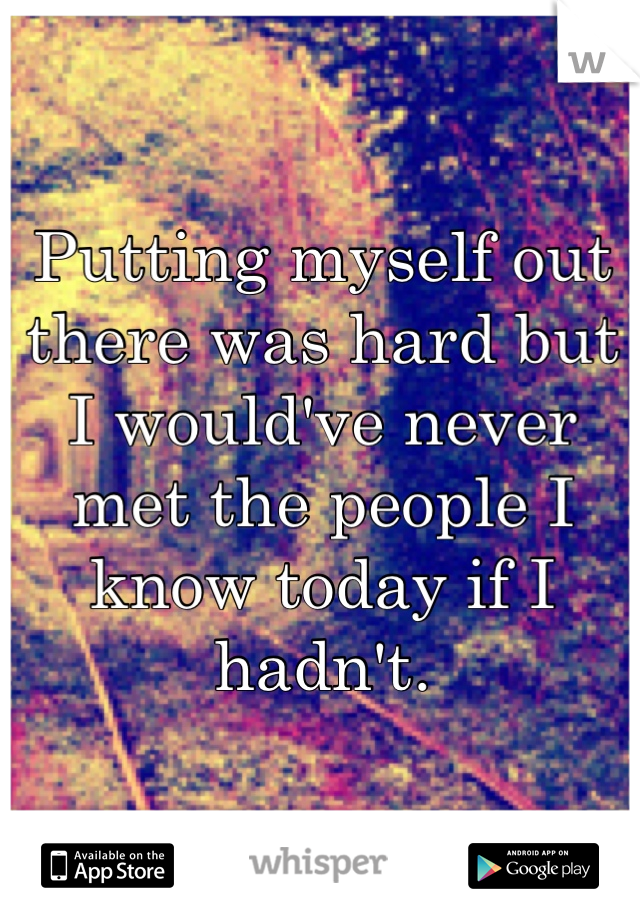 Putting myself out there was hard but I would've never met the people I know today if I hadn't.