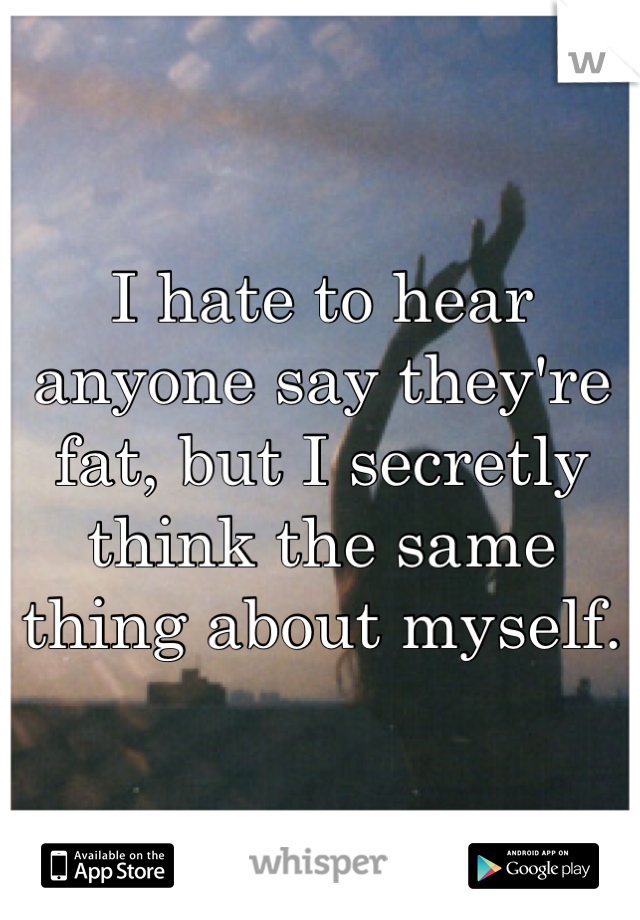 I hate to hear anyone say they're fat, but I secretly think the same thing about myself.