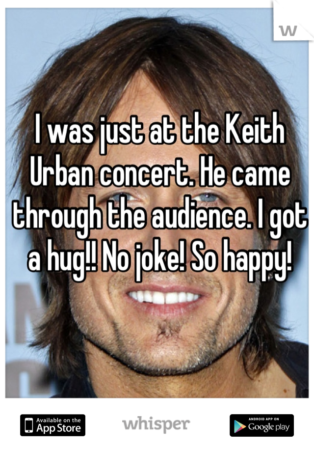 I was just at the Keith Urban concert. He came through the audience. I got a hug!! No joke! So happy!