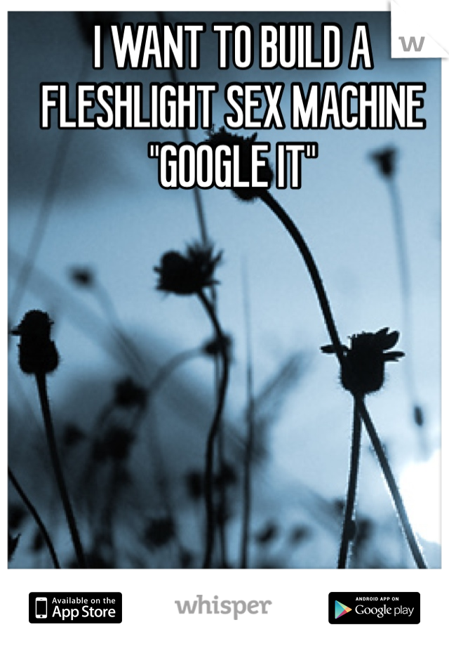 "I WANT TO BUILD A FLESHLIGHT SEX MACHINE ""GOOGLE IT"""