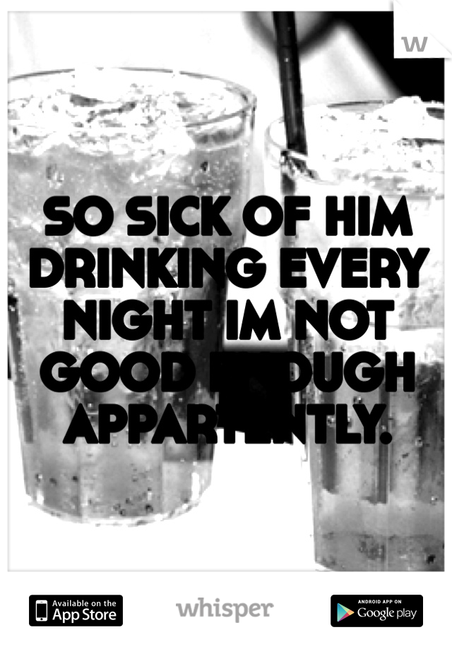 SO SICK OF HIM DRINKING EVERY NIGHT IM NOT GOOD ENOUGH APPARTENTLY.