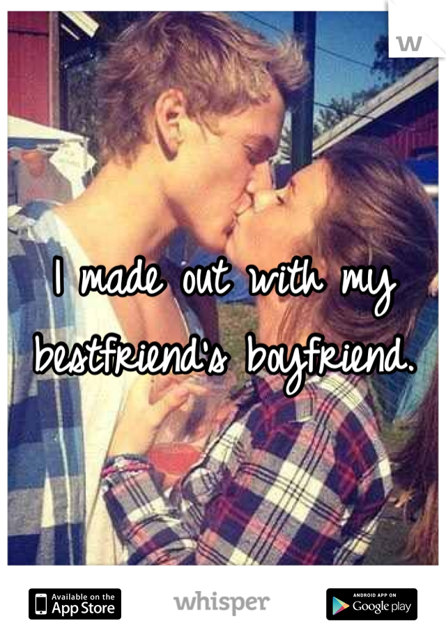 I made out with my bestfriend's boyfriend.
