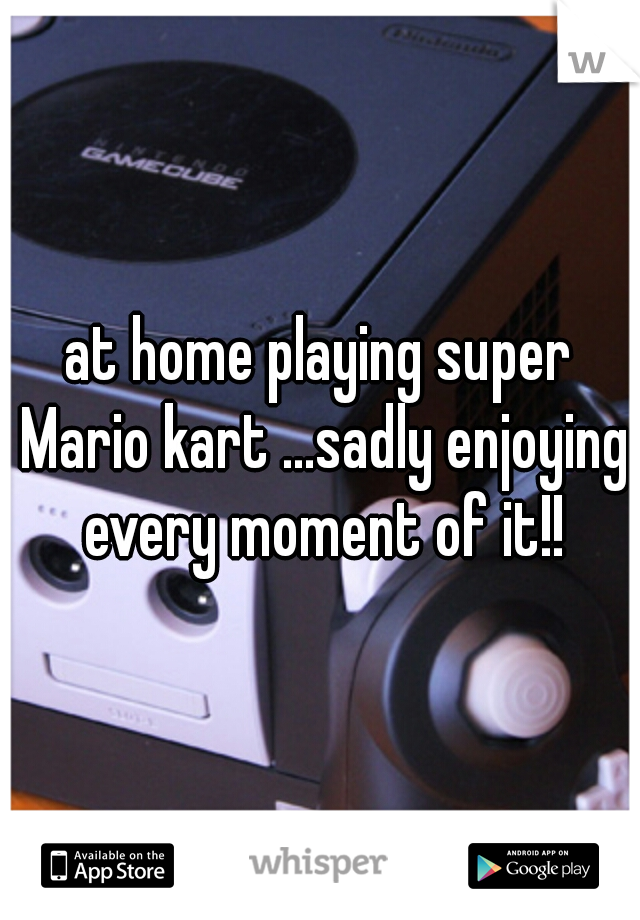 at home playing super Mario kart ...sadly enjoying every moment of it!!