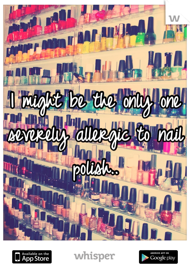 I might be the only one severely allergic to nail polish..