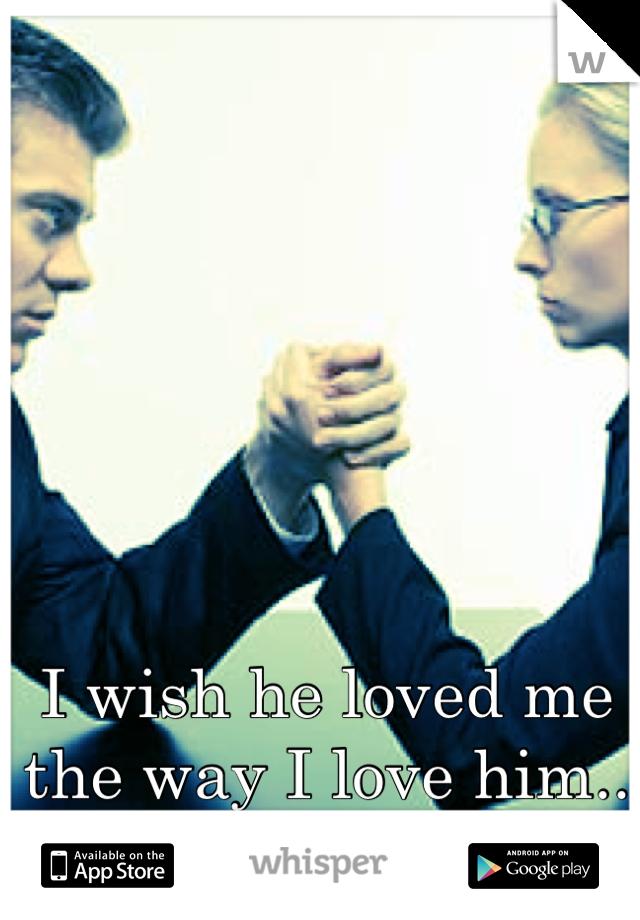 I wish he loved me the way I love him..