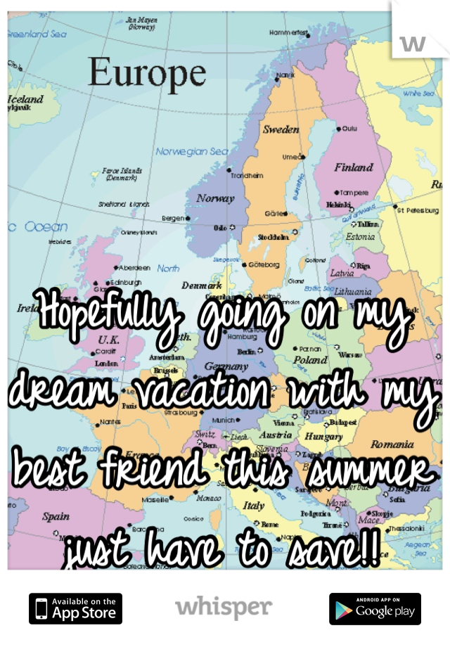 Hopefully going on my dream vacation with my best friend this summer just have to save!!